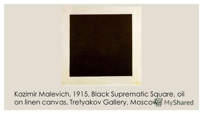 Kazimir Malevich, 1915, Black Suprematic Square, oil on linen canvas, Tretyakov Gallery, Moscow
