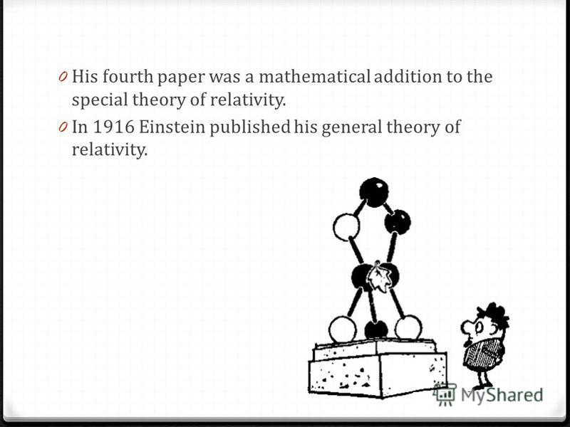 0 His fourth paper was a mathematical addition to the special theory of relativity. 0 In 1916 Einstein published his general theory of relativity. Fjhf,kjkgj fjyf