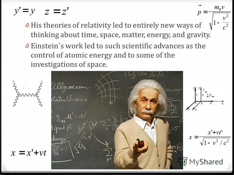 0 His theories of relativity led to entirely new ways of thinking about time, space, matter, energy, and gravity. 0 Einstein`s work led to such scientific advances as the control of atomic energy and to some of the investigations of space.