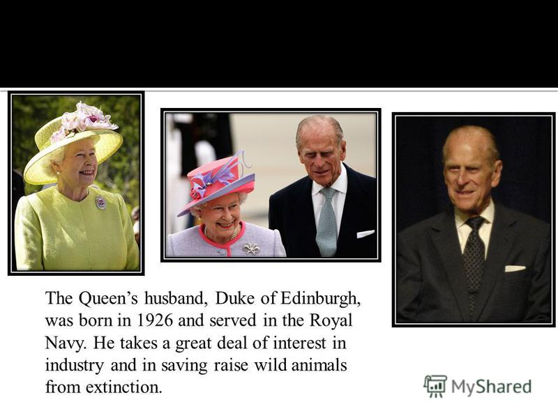 The Queens husband, Duke of Edinburgh, was born in 1926 and served in the Royal Navy. He takes a great deal of interest in industry and in saving raise wild animals from extinction.