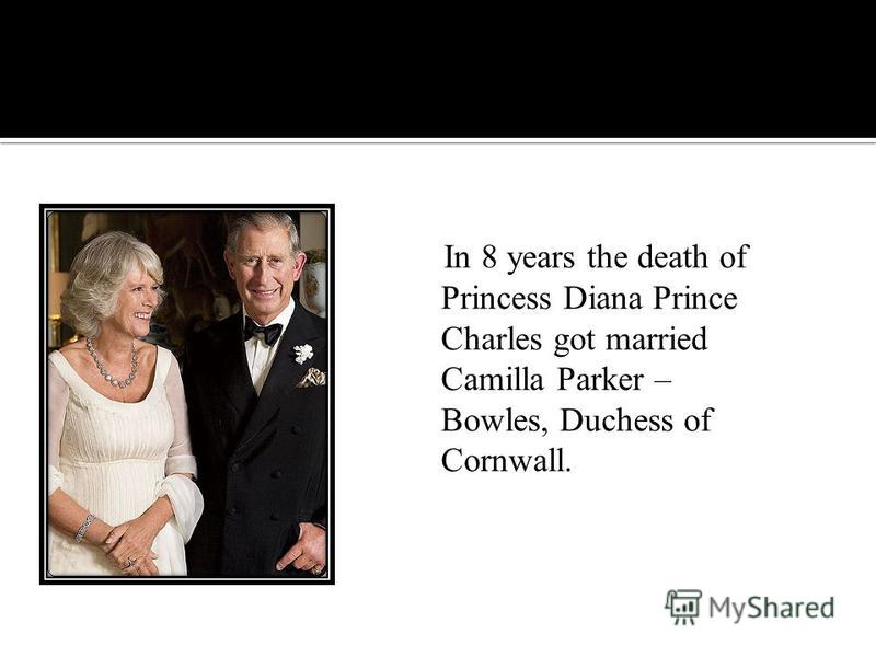 In 8 years the death of Princess Diana Prince Charles got married Camilla Parker – Bowles, Duchess of Cornwall.
