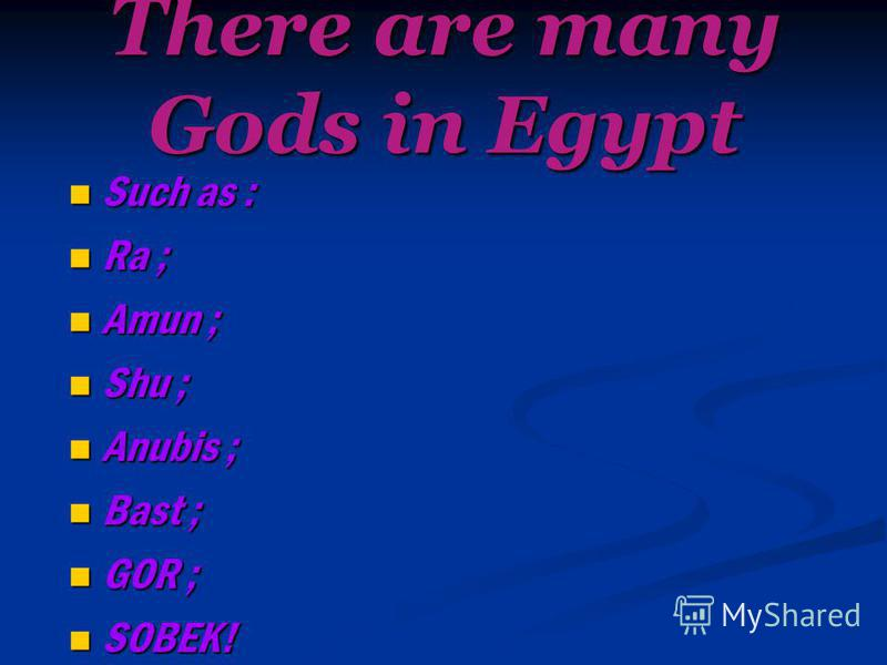There are many Gods in Egypt Such as : Such as : Ra ; Ra ; Amun ; Amun ; Shu ; Shu ; Anubis ; Anubis ; Bast ; Bast ; GOR ; GOR ; SOBEK! SOBEK!