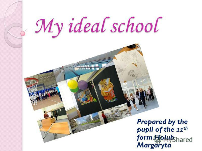 My ideal school Prepared by the pupil of the 11 th form Holub Margaryta