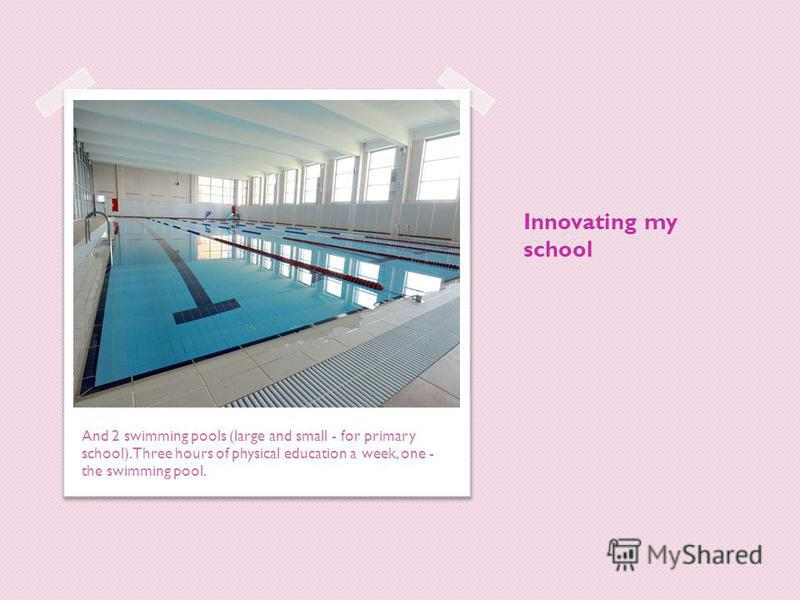 Innovating my school And 2 swimming pools (large and small - for primary school). Three hours of physical education a week, one - the swimming pool.