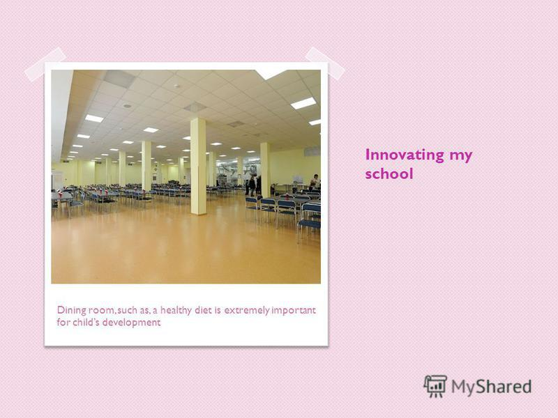 Innovating my school Dining room, such as, a healthy diet is extremely important for childs development