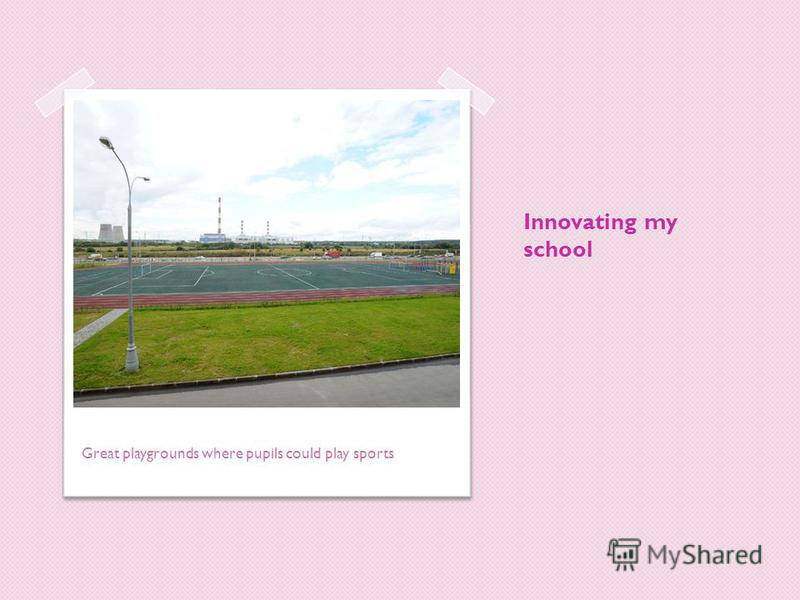 Innovating my school Great playgrounds where pupils could play sports