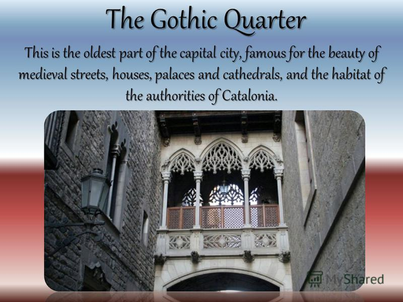 The Gothic Quarter This is the oldest part of the capital city, famous for the beauty of medieval streets, houses, palaces and cathedrals, and the habitat of the authorities of Catalonia.