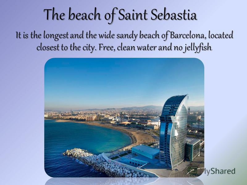 The beach of Saint Sebastia It is the longest and the wide sandy beach of Barcelona, located closest to the city. Free, clean water and no jellyfish It is the longest and the wide sandy beach of Barcelona, located closest to the city. Free, clean wat