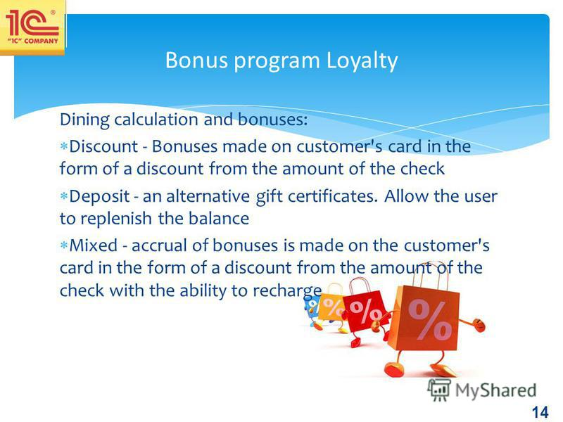 14 Dining calculation and bonuses: Discount - Bonuses made on customer's card in the form of a discount from the amount of the check Deposit - an alternative gift certificates. Allow the user to replenish the balance Mixed - accrual of bonuses is mad