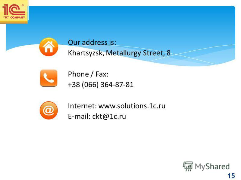 15 Our address is: Khartsyzsk, Metallurgy Street, 8 Phone / Fax: +38 (066) 364-87-81 Internet: www.solutions.1c.ru E-mail: ckt@1c.ru