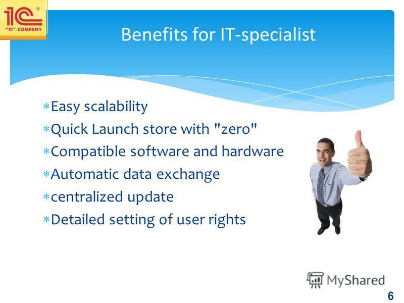 6 Easy scalability Quick Launch store with zero Compatible software and hardware Automatic data exchange centralized update Detailed setting of user rights Benefits for IT-specialist