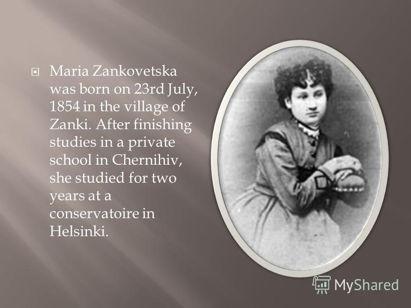 Maria Zankovetska was born on 23rd July, 1854 in the village of Zanki. After finishing studies in a private school in Chernihiv, she studied for two years at a conservatoire in Helsinki.