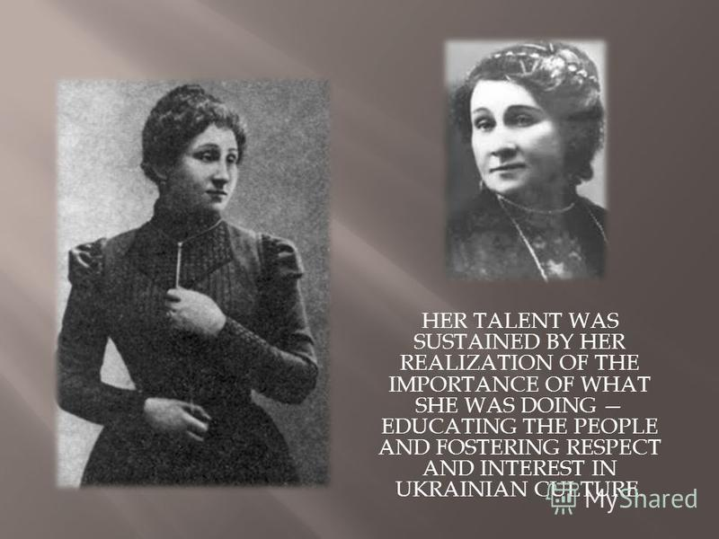 HER TALENT WAS SUSTAINED BY HER REALIZATION OF THE IMPORTANCE OF WHAT SHE WAS DOING EDUCATING THE PEOPLE AND FOSTERING RESPECT AND INTEREST IN UKRAINIAN CULTURE.