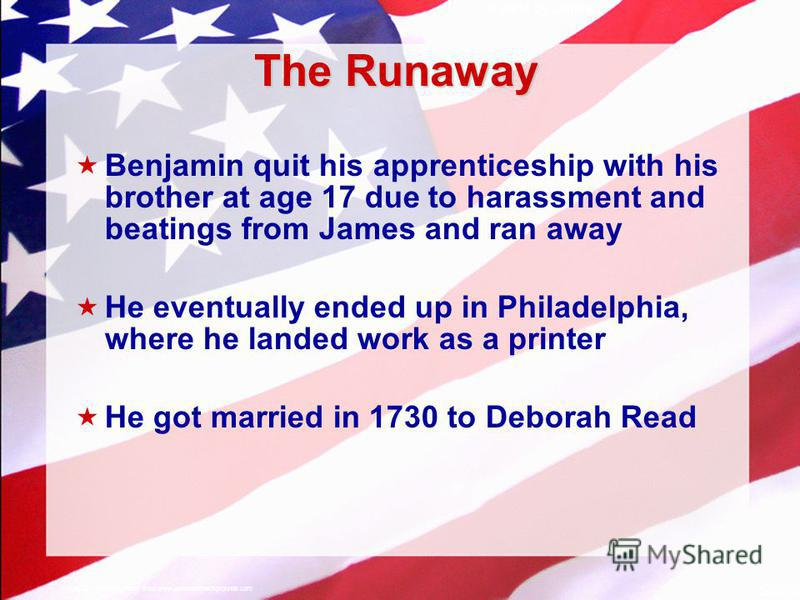 Slide 5 A Free sample background from www.awesomebackgrounds.com © 2004 By Default! The Runaway Benjamin quit his apprenticeship with his brother at age 17 due to harassment and beatings from James and ran away He eventually ended up in Philadelphia,