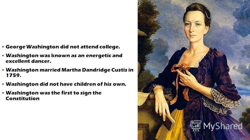 George Washington did not attend college. Washington was known as an energetic and excellent dancer. Washington married Martha Dandridge Custis in 1759. Washington did not have children of his own. Washington was the first to sign the Constitution