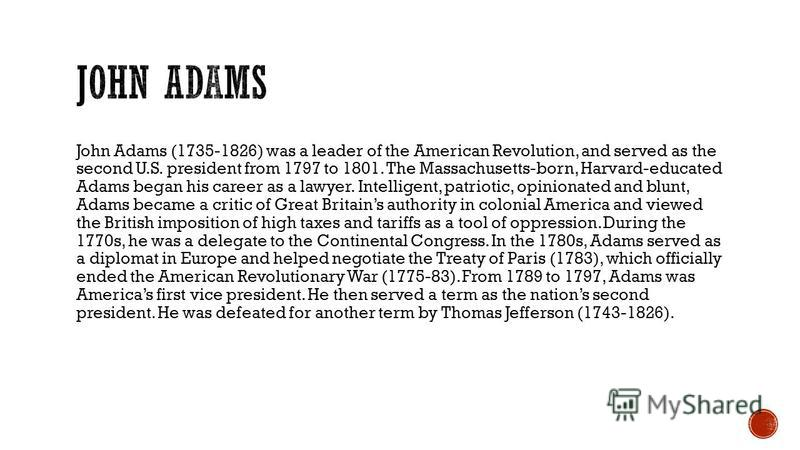 John Adams (1735-1826) was a leader of the American Revolution, and served as the second U.S. president from 1797 to 1801. The Massachusetts-born, Harvard-educated Adams began his career as a lawyer. Intelligent, patriotic, opinionated and blunt, Ada