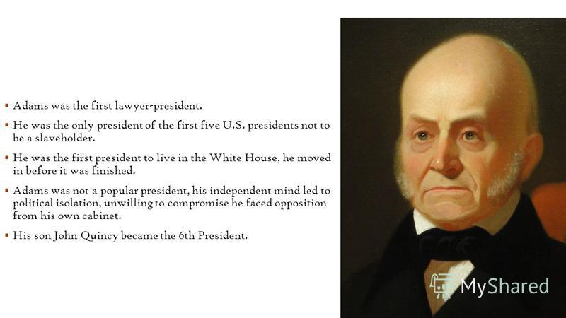 Adams was the first lawyer-president. He was the only president of the first five U.S. presidents not to be a slaveholder. He was the first president to live in the White House, he moved in before it was finished. Adams was not a popular president, h