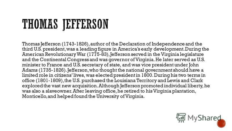 Thomas Jefferson (1743-1826), author of the Declaration of Independence and the third U.S. president, was a leading figure in Americas early development. During the American Revolutionary War (1775-83), Jefferson served in the Virginia legislature an