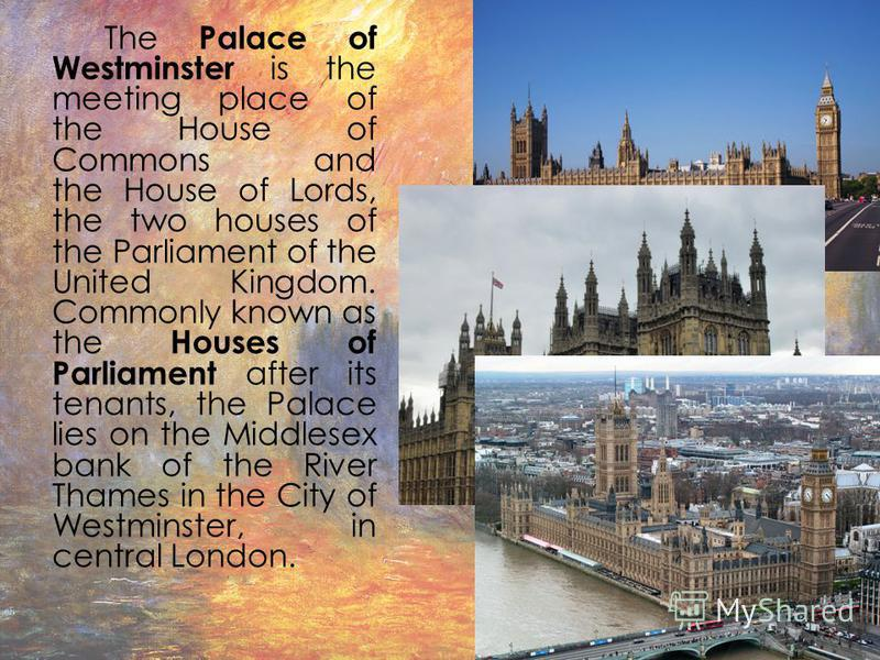 The Palace of Westminster is the meeting place of the House of Commons and the House of Lords, the two houses of the Parliament of the United Kingdom. Commonly known as the Houses of Parliament after its tenants, the Palace lies on the Middlesex bank