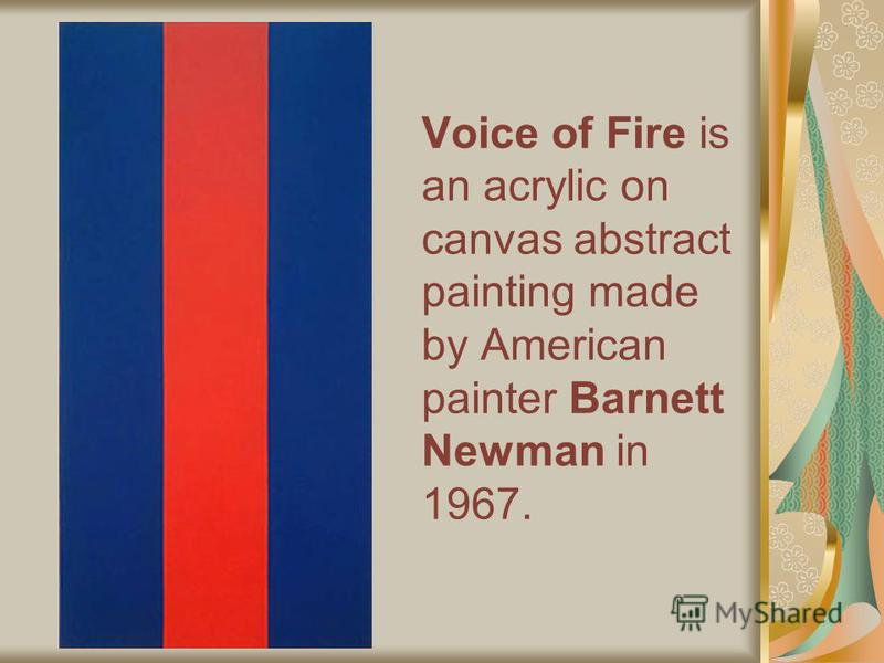 Voice of Fire is an acrylic on canvas abstract painting made by American painter Barnett Newman in 1967.