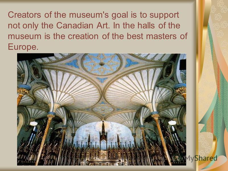 Creators of the museum's goal is to support not only the Canadian Art. In the halls of the museum is the creation of the best masters of Europe.