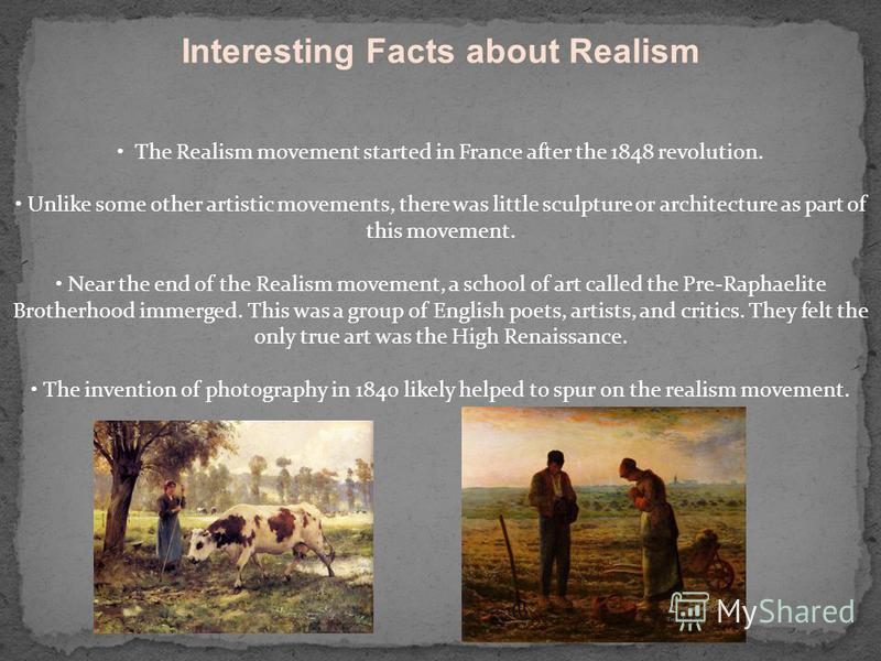 Interesting Facts about Realism The Realism movement started in France after the 1848 revolution. Unlike some other artistic movements, there was little sculpture or architecture as part of this movement. Near the end of the Realism movement, a schoo