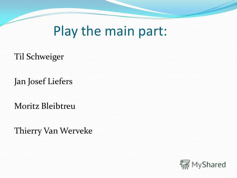Play the main part: Til Schweiger Jan Josef Liefers Moritz Bleibtreu Thierry Van Werveke