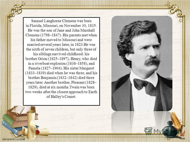 Samuel Langhorne Clemens was born in Florida, Missouri, on November 30, 1835. He was the son of Jane and John Marshall Clemens (1798–1847). His parents met when his father moved to Missouri and were married several years later, in 1823.He was the six
