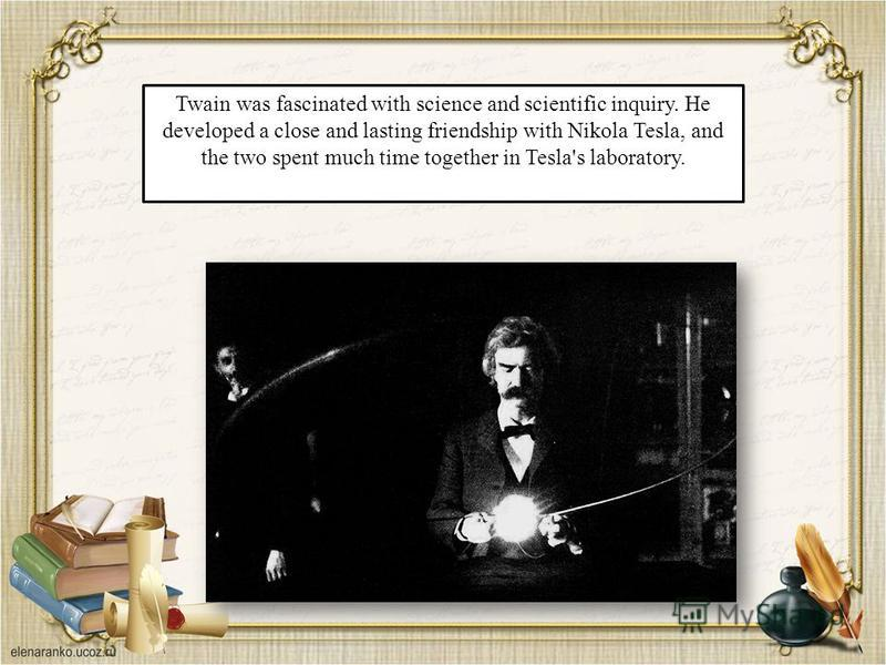 Twain was fascinated with science and scientific inquiry. He developed a close and lasting friendship with Nikola Tesla, and the two spent much time together in Tesla's laboratory.