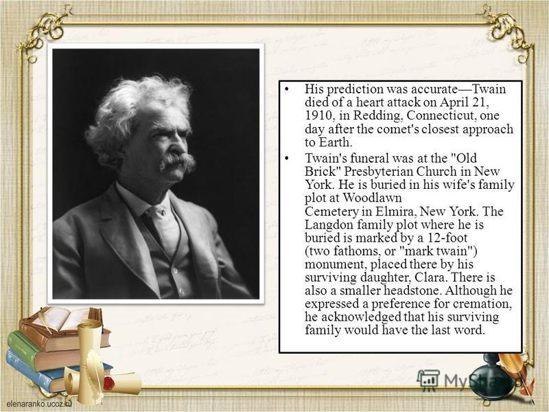 His prediction was accurateTwain died of a heart attack on April 21, 1910, in Redding, Connecticut, one day after the comet's closest approach to Earth. Twain's funeral was at the