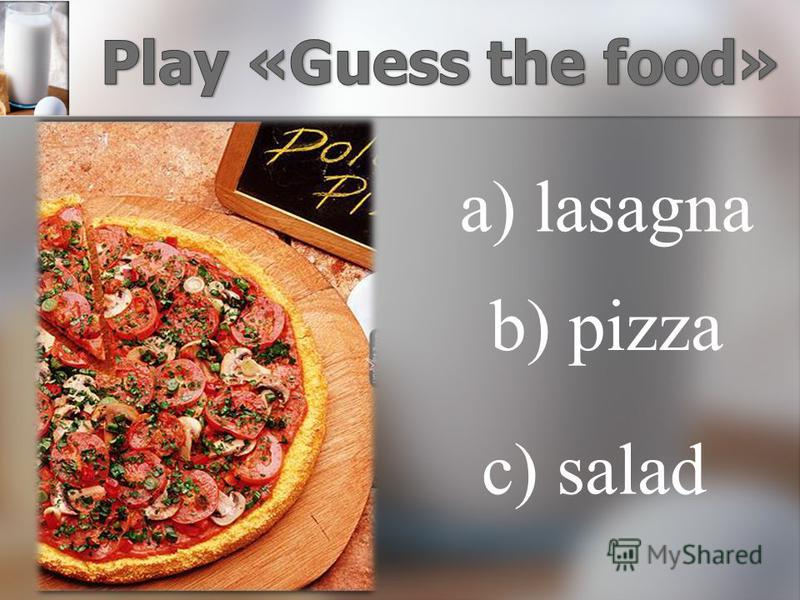 a) lasagna b) pizza c) salad