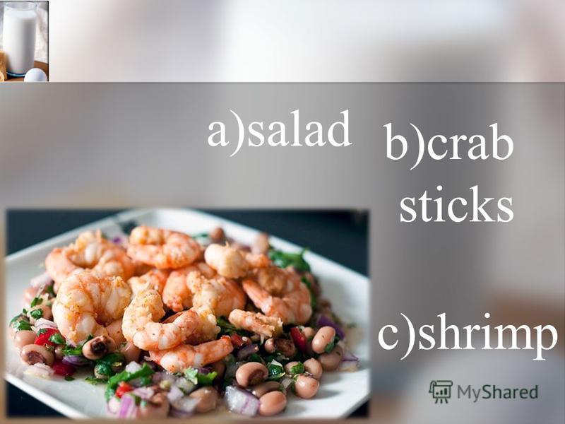 a)salad b)crab sticks c)shrimp