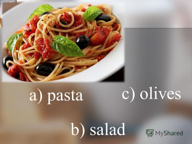 a) pasta b) salad c) olives