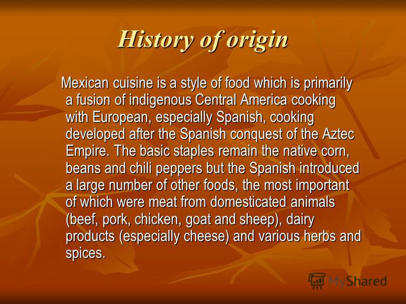 History of origin Mexican cuisine is a style of food which is primarily a fusion of indigenous Central America cooking with European, especially Spanish, cooking developed after the Spanish conquest of the Aztec Empire. The basic staples remain the n