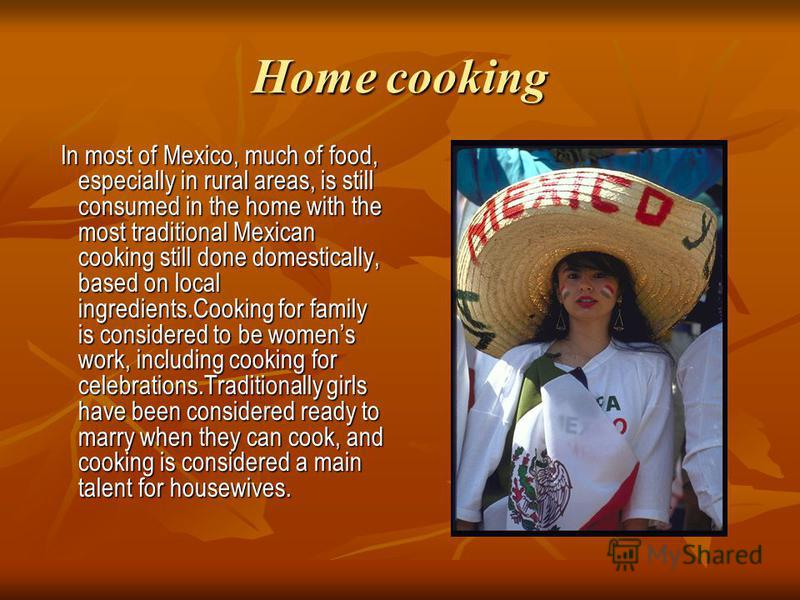 Home cooking In most of Mexico, much of food, especially in rural areas, is still consumed in the home with the most traditional Mexican cooking still done domestically, based on local ingredients.Cooking for family is considered to be womens work, i