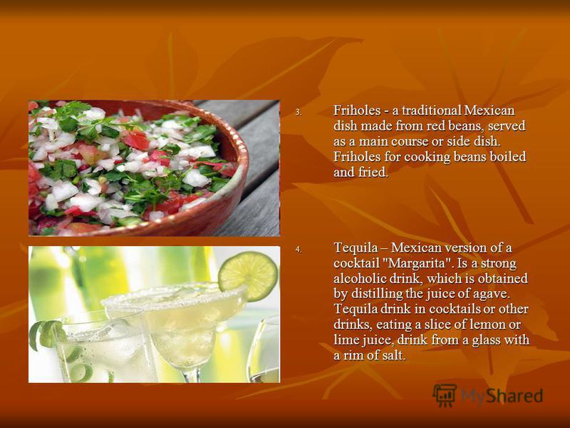 3. Friholes - a traditional Mexican dish made from red beans, served as a main course or side dish. Friholes for cooking beans boiled and fried. 4. Tequila – Mexican version of a cocktail