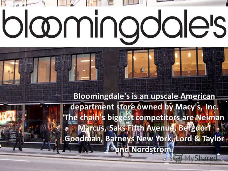Bloomingdale's is an upscale American department store owned by Macy's, Inc. The chain's biggest competitors are Neiman Marcus, Saks Fifth Avenue, Bergdorf Goodman, Barneys New York, Lord & Taylor and Nordstrom.