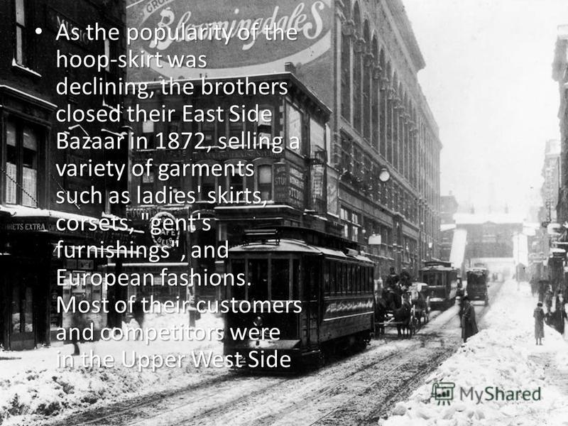 As the popularity of the hoop-skirt was declining, the brothers closed their East Side Bazaar in 1872, selling a variety of garments such as ladies' skirts, corsets,