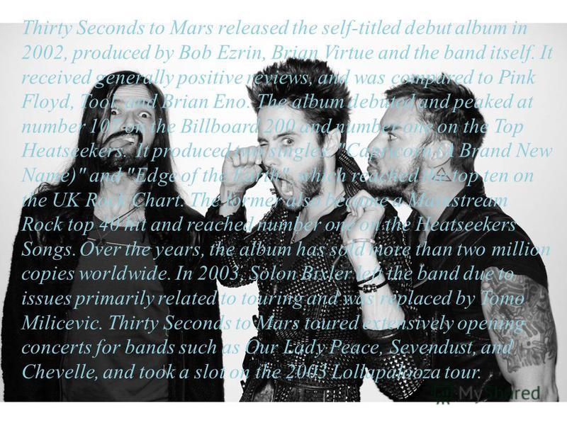 In 1998, Leto founded Thirty Seconds to Mars along with his older brother Shannon Leto. The band's name, said Leto,