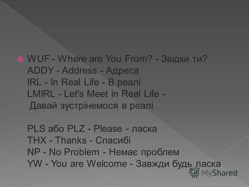 WUF - Where are You From? - Звідки ти? ADDY - Address - Адреса IRL - In Real Life - В реалі LMIRL - Let's Meet in Real Life - Давай зустрінемося в реалі PLS або PLZ - Please - ласка THX - Thanks - Спасибі NP - No Problem - Немає проблем YW - You are