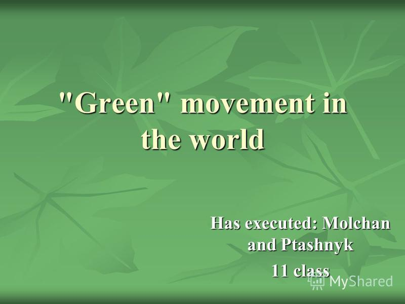 Green movement in the world Has executed: Molchan and Ptashnyk 11 class