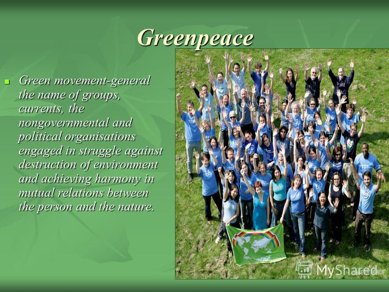 Green movement-general the name of groups, currents, the nongovernmental and political organisations engaged in struggle against destruction of environment and achieving harmony in mutual relations between the person and the nature. Green movement-ge