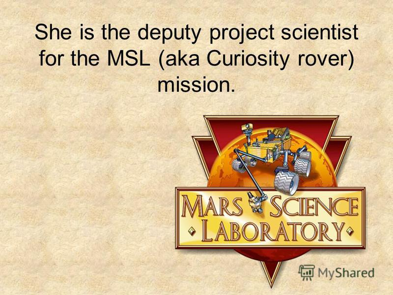 She is the deputy project scientist for the MSL (aka Curiosity rover) mission.