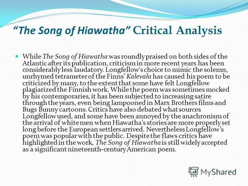 The Song of Hiawatha Critical Analysis While The Song of Hiawatha was roundly praised on both sides of the Atlantic after its publication, criticism in more recent years has been considerably less laudatory. Longfellow's choice to mimic the solemn, u