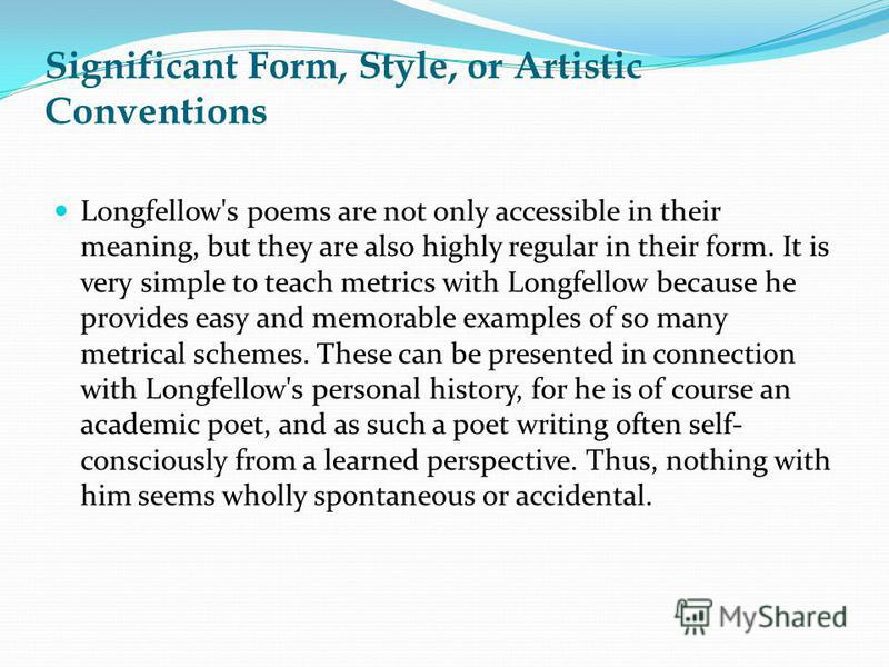 Significant Form, Style, or Artistic Conventions Longfellow's poems are not only accessible in their meaning, but they are also highly regular in their form. It is very simple to teach metrics with Longfellow because he provides easy and memorable ex