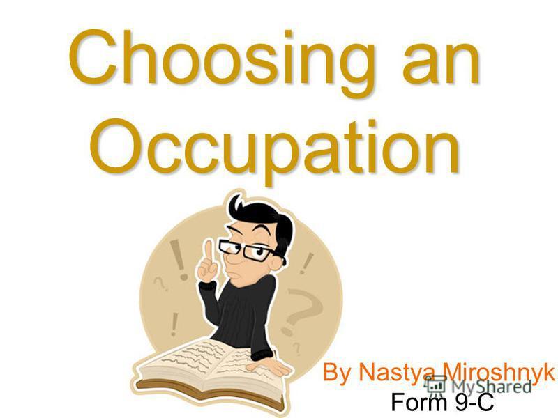 By Nastya Miroshnyk Form 9-C Choosing an Occupation