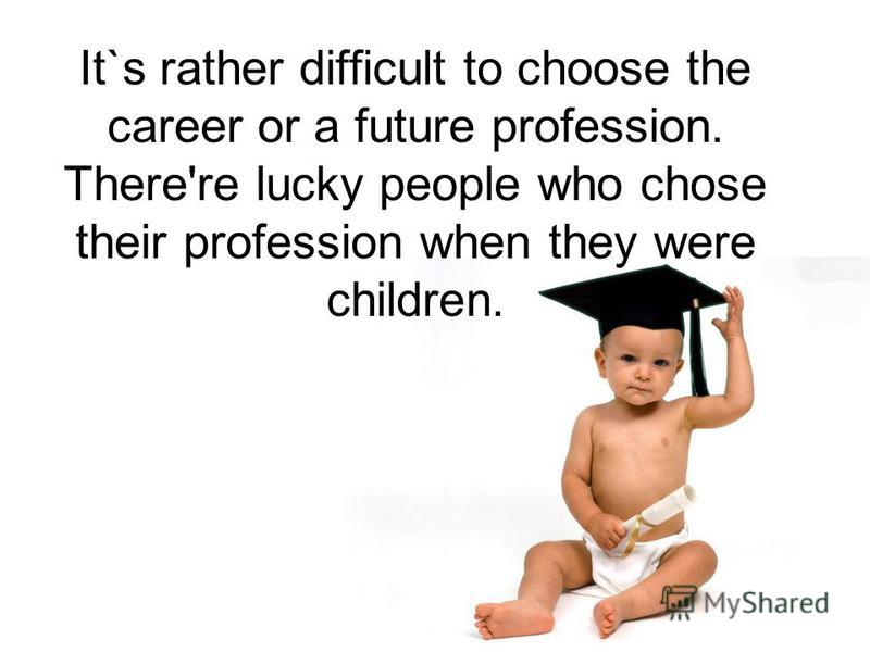 It`s rather difficult to choose the career or a future profession. There're lucky people who chose their profession when they were children.