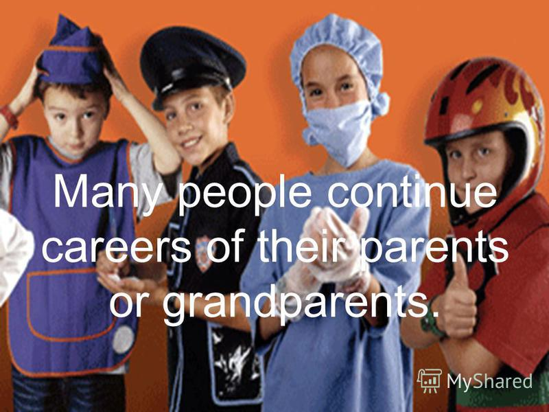 Many people continue careers of their parents or grandparents.