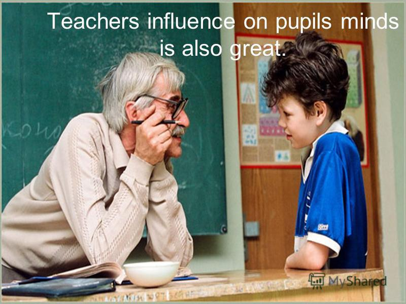 Teachers influence on pupils minds is also great.