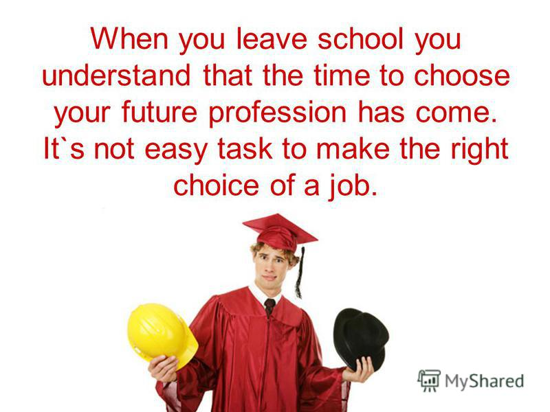 When you leave school you understand that the time to choose your future profession has come. It`s not easy task to make the right choice of a job.